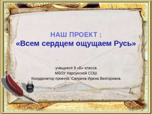НАШ ПРОЕКТ : «Всем сердцем ощущаем Русь» учащиеся 9 «Б» класса МБОУ Карсунско