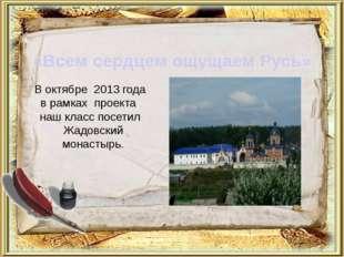 В октябре 2013 года в рамках проекта наш класс посетил Жадовский монастырь. «