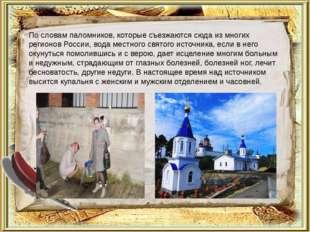 По словам паломников, которые съезжаются сюда из многих регионов России, вода