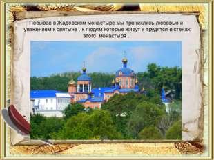 Побывав в Жадовском монастыре мы прониклись любовью и уважением к святыне , к