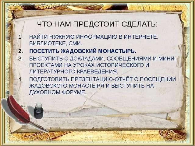 ЧТО НАМ ПРЕДСТОИТ СДЕЛАТЬ: НАЙТИ НУЖНУЮ ИНФОРМАЦИЮ В ИНТЕРНЕТЕ, БИБЛИОТЕКЕ, С...