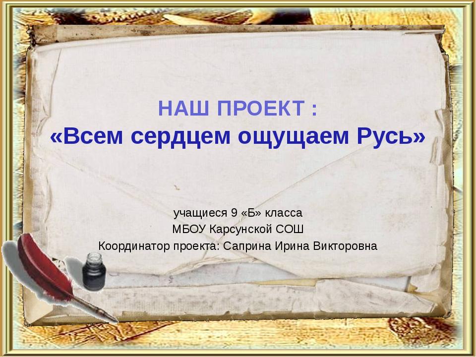 НАШ ПРОЕКТ : «Всем сердцем ощущаем Русь» учащиеся 9 «Б» класса МБОУ Карсунско...