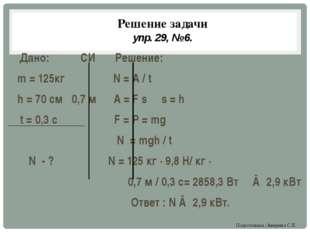 Решение задачи упр. 29, № 6. Дано: СИ Решение: m = 125кг N = A / t h = 70 см
