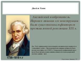 Джеймс Уатт Английский изобретатель. Паровая машина его конструкции была суще