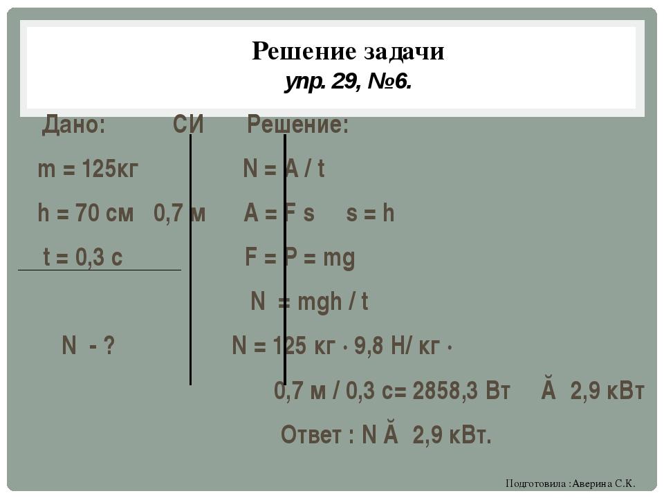 Решение задачи упр. 29, № 6. Дано: СИ Решение: m = 125кг N = A / t h = 70 см...