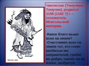 Чингисхан (Темучжин, Темучин), родился 1155 (1162 ?) г. – основатель Монгольс