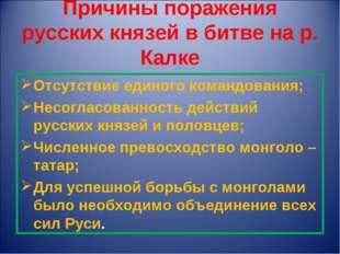 Причины поражения русских князей в битве на р. Калке Отсутствие единого коман