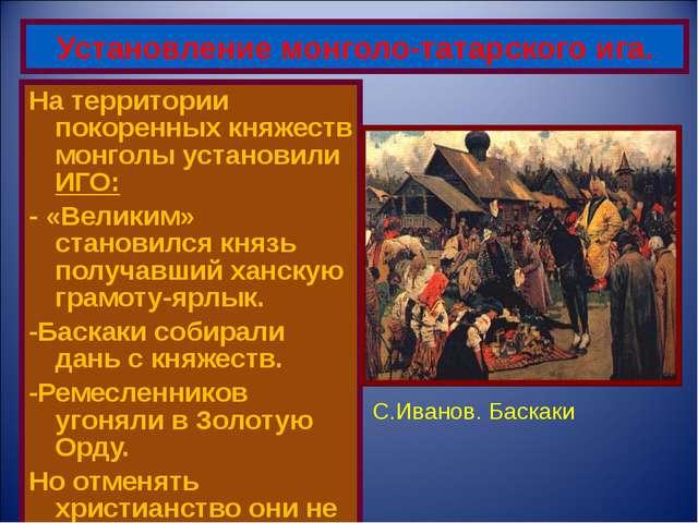 На территории покоренных княжеств монголы установили ИГО: - «Великим» станови...