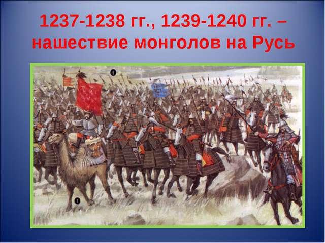 1237-1238 гг., 1239-1240 гг. – нашествие монголов на Русь