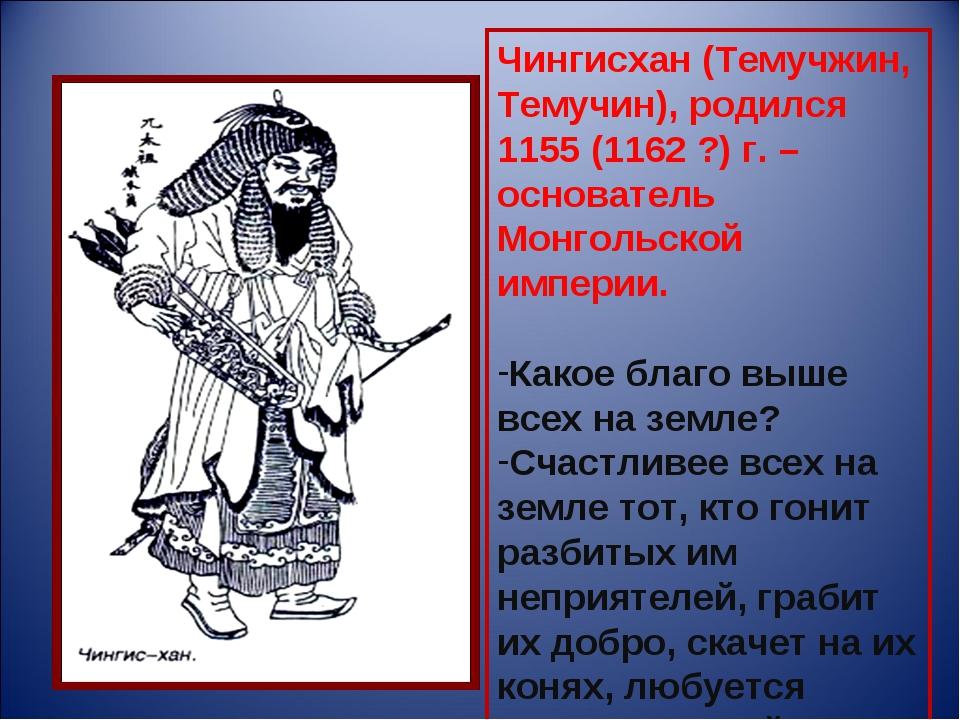 Чингисхан (Темучжин, Темучин), родился 1155 (1162 ?) г. – основатель Монгольс...