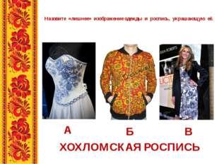Назовите «лишнее» изображение одежды и роспись, украшающую её. А Б В ХОХЛОМСК