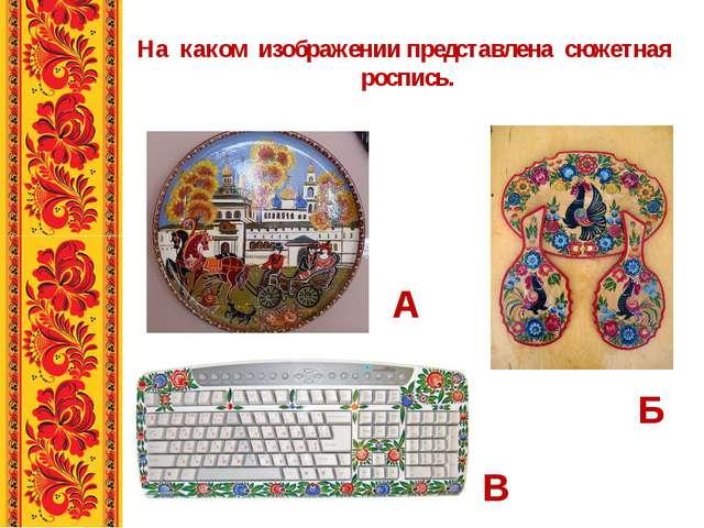 На каком изображении представлена сюжетная роспись. А Б В