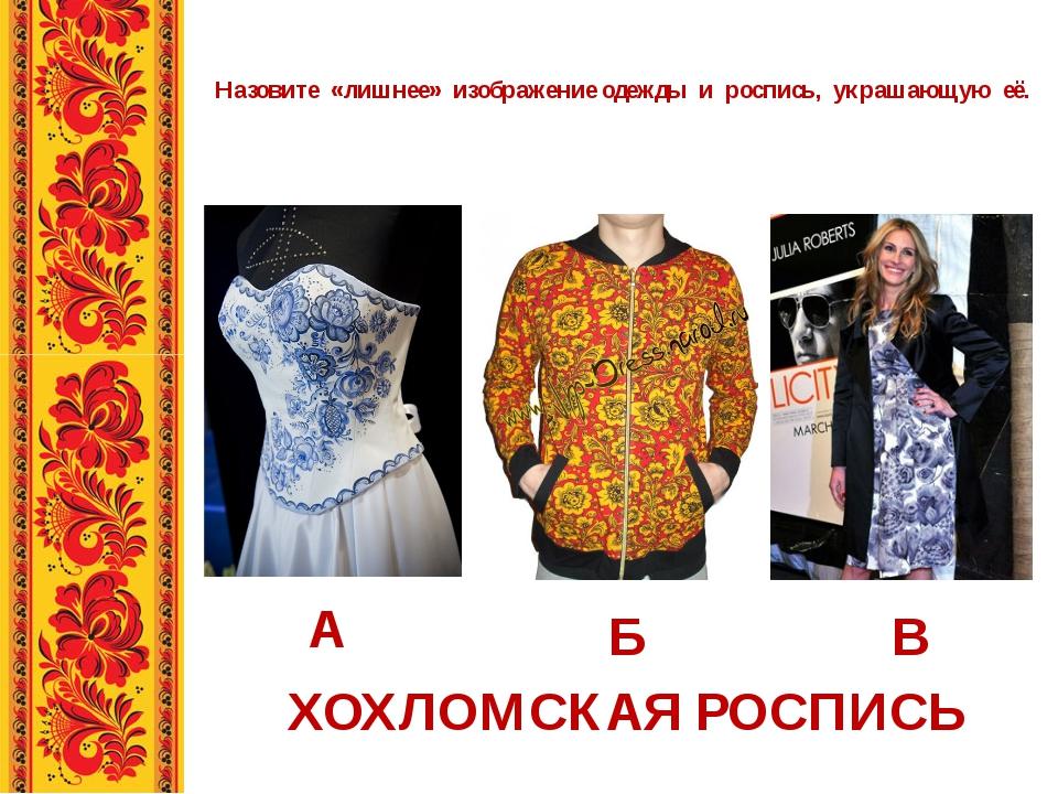 Назовите «лишнее» изображение одежды и роспись, украшающую её. А Б В ХОХЛОМСК...