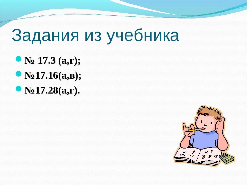 Задания из учебника № 17.3 (а,г); №17.16(а,в); №17.28(а,г).