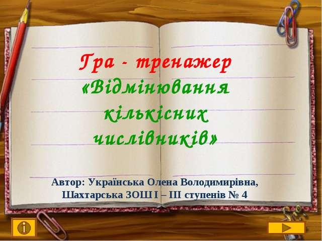 Гра - тренажер «Відмінювання кількісних числівників» Автор: Українська Олена...