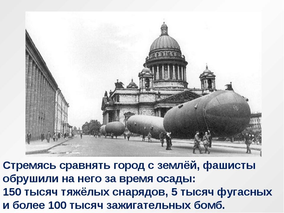 Стремясь сравнять город с землёй, фашисты обрушили на него за время осады: 15...