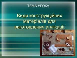 Види конструкційних матеріалів для виготовления аплікації ТЕМА УРОКА