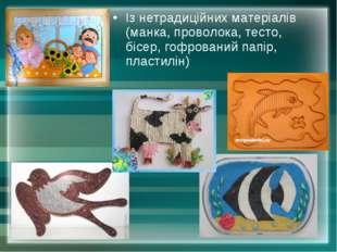 Із нетрадиційних матеріалів (манка, проволока, тесто, бісер, гофрований папір