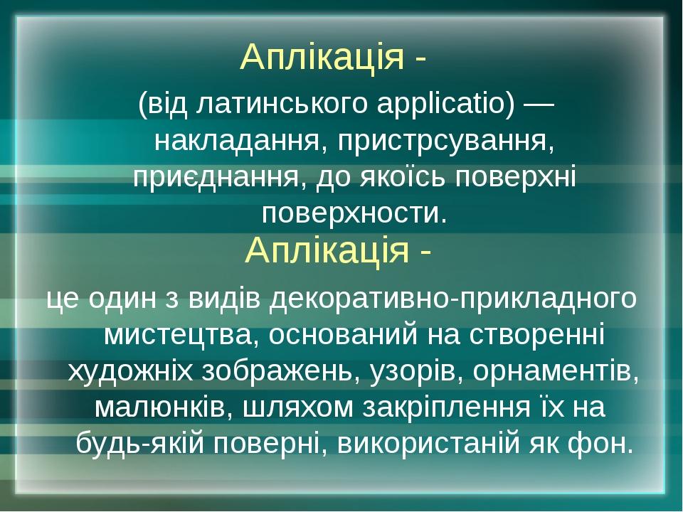 Аплікація - (від латинського applicatio) — накладання, пристрсування, приєдна...