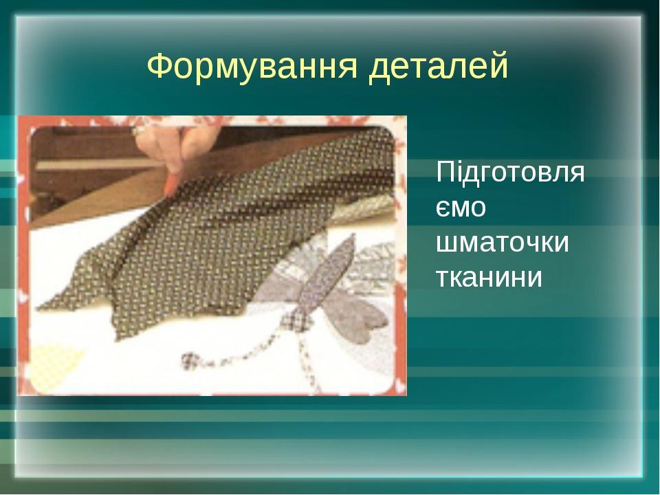 Формування деталей Підготовляємо шматочки тканини