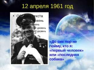 12 апреля 1961 год «До сих пор не пойму, кто я: «первый человек» или «последн
