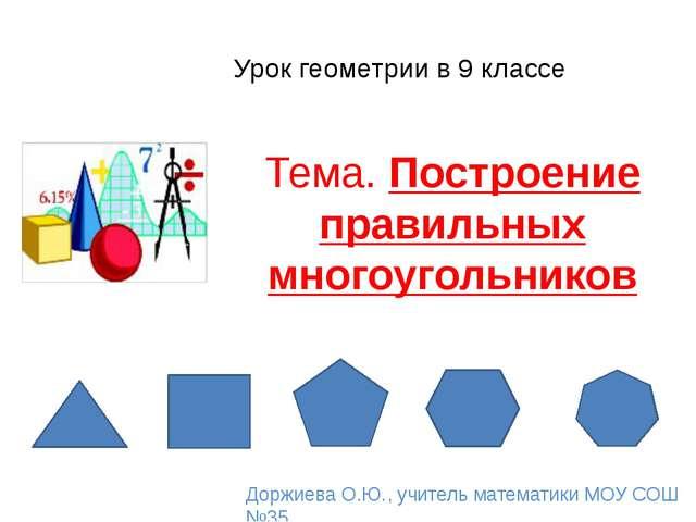 Урок геометрии в 9 классе Тема. Построение правильных многоугольников Доржиев...