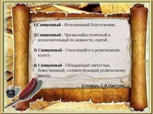 1)Священный - Исполненный благоговения. 2)Священный - Чрезвычайно почетный и