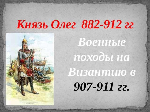 Князь Олег 882-912 гг Военные походы на Византию в 907-911 гг.