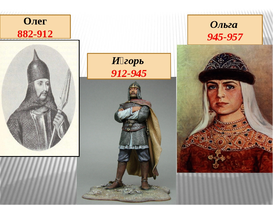 И́горь 912-945 Олег 882-912 Ольга 945-957
