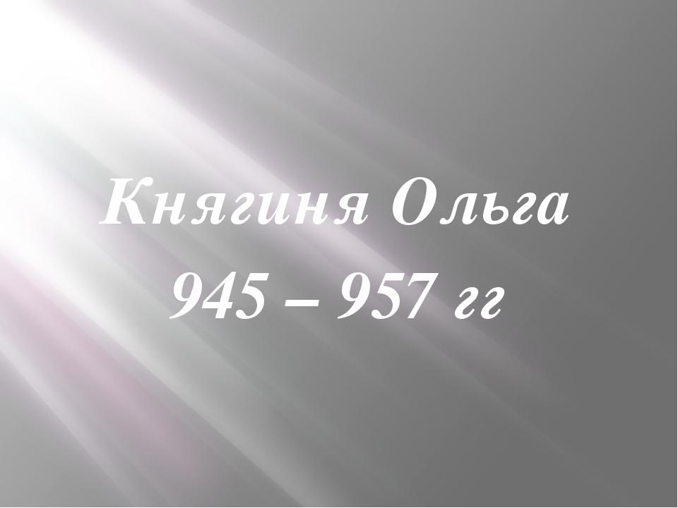 Княгиня Ольга 945 – 957 гг