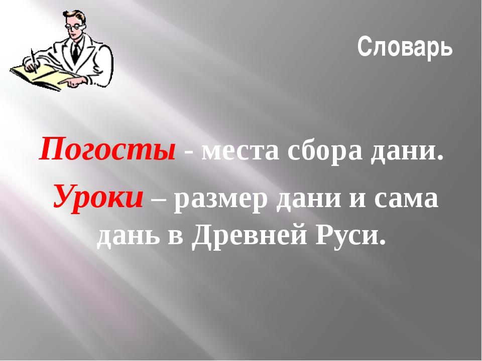 Словарь Погосты - места сбора дани. Уроки – размер дани и сама дань в Древней...