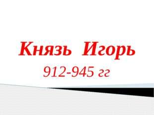 Князь Игорь 912-945 гг