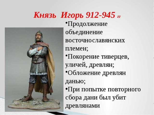 Князь Игорь 912-945 гг Продолжение объединение восточнославянских племен; Пок...