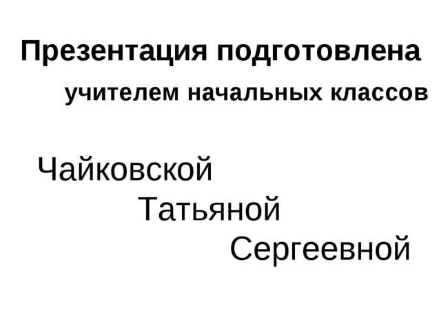 Презентация подготовлена учителем начальных классов Чайковской Татьяной Серге...