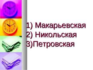 1) Макарьевская 2) Никольская 3)Петровская