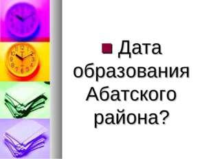 ■ Дата образования Абатского района?