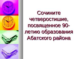 Сочините четверостишие, посвященное 90-летию образования Абатского района