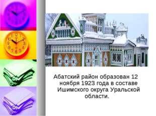 Абатский район образован 12 ноября 1923 года в составе Ишимского округа Урал