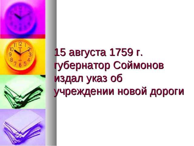15 августа 1759 г. губернатор Соймонов издал указ об учреждении новой дороги