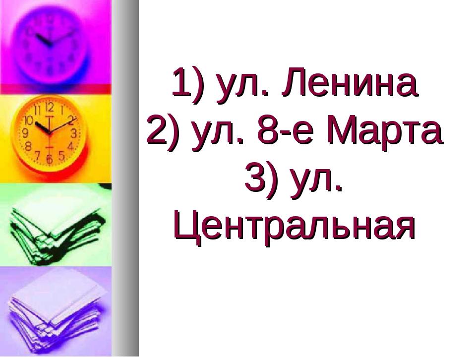 1) ул. Ленина 2) ул. 8-е Марта 3) ул. Центральная