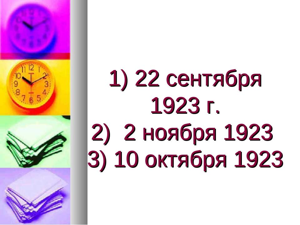 1) 22 сентября 1923 г. 2) 2 ноября 1923 3) 10 октября 1923