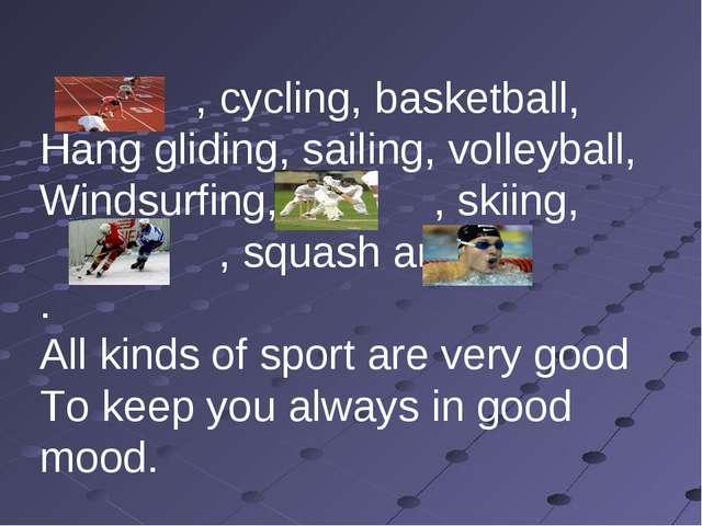 , cycling, basketball, Hang gliding, sailing, volleyball, Windsurfing, , ski...