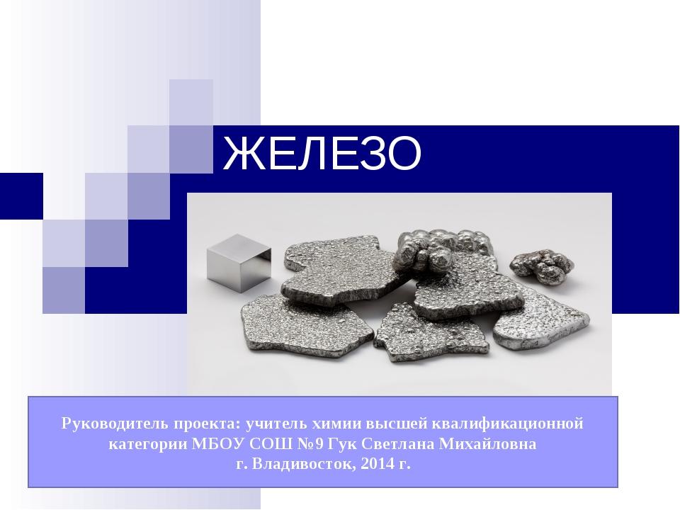 ЖЕЛЕЗО Руководитель проекта: учитель химии высшей квалификационной категории...