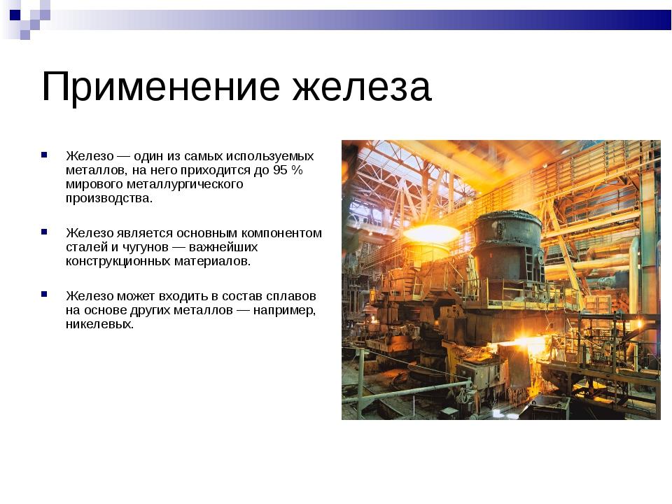 Применение железа Железо— один из самых используемых металлов, на него прихо...