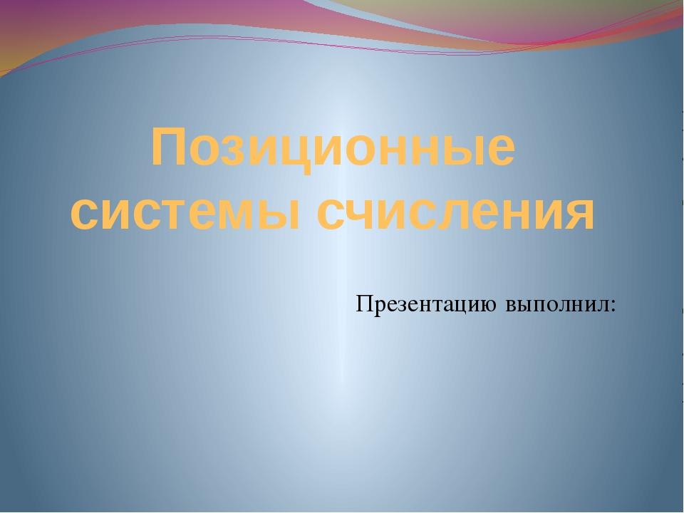 Позиционные системы счисления Презентацию выполнил: