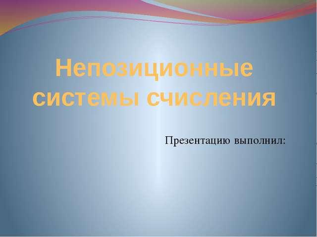 Непозиционные системы счисления Презентацию выполнил: