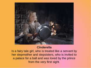 Cinderella Is a fairy tale girl, who is treated like a servant by her stepmot