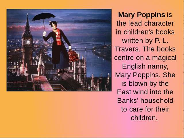 Mary Poppins is the lead character in children's books written by P. L. Trave...