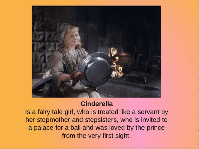 Cinderella Is a fairy tale girl, who is treated like a servant by her stepmot...