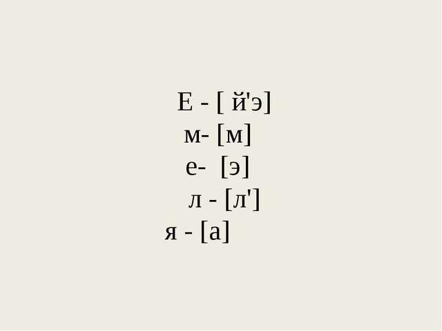 Е - [ й'э] м- [м] е- [э] л - [л'] я - [а]